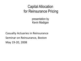 Capital Allocation  for Reinsurance Pricing  presentation by  Kevin Madigan