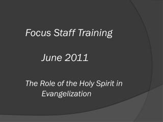 Focus Staff Training 		June 2011 The Role of the Holy Spirit in 			Evangelization