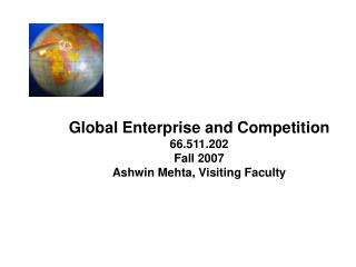Global Enterprise and Competition 66.511.202 Fall 2007 Ashwin Mehta, Visiting Faculty