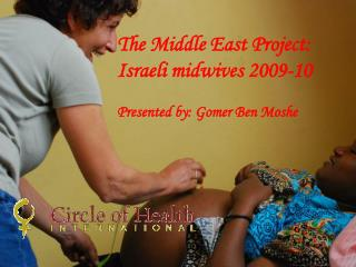 The Middle East Project: Israeli midwives 2009-10 Presented by: Gomer Ben Moshe
