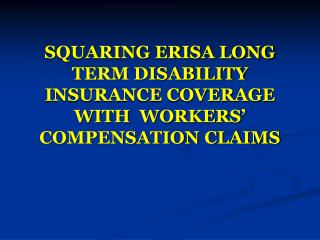 SQUARING ERISA LONG TERM DISABILITY INSURANCE COVERAGE WITH  WORKERS' COMPENSATION CLAIMS