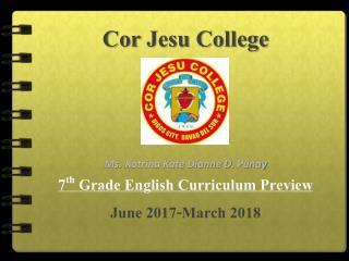 Cor Jesu  College Ms.  Katrina Kate Dianne D.  Punay 7 th  Grade English Curriculum Preview