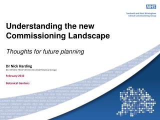 Understanding the new  Commissioning Landscape Thoughts for future planning Dr Nick Harding