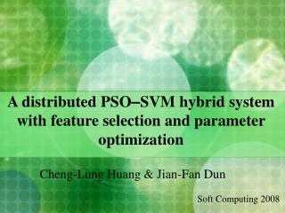 A distributed PSO – SVM hybrid system with feature selection and parameter optimization