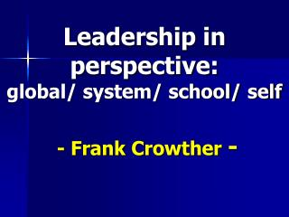 Leadership in perspective:  global/ system/ school/ self  - Frank Crowther  -
