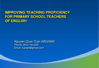 IMPROVING TEACHING PROFICIENCY  FOR PRIMARY SCHOOL TEACHERS  OF ENGLISH Nguyen Quoc Tuan (MEd/MA)