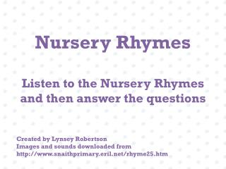 Nursery Rhymes Listen to the Nursery Rhymes and then answer the questions