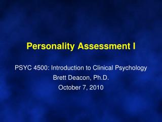 Personality Assessment I PSYC 4500: Introduction to Clinical Psychology Brett Deacon, Ph.D. October 7, 2010
