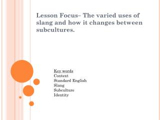 Lesson Focus–  The varied uses of slang and how it changes between  subcultures .