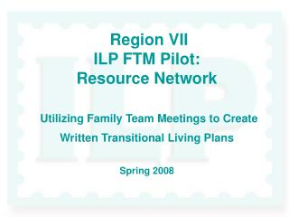 Region VII  ILP FTM Pilot: Resource Network   Utilizing Family Team Meetings to Create Written Transitional Living Plans