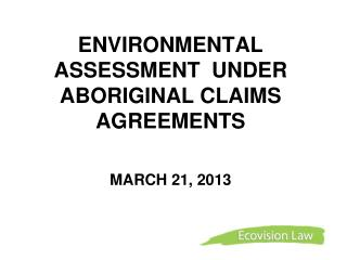 ENVIRONMENTAL ASSESSMENT  UNDER  ABORIGINAL CLAIMS AGREEMENTS    MARCH 21, 2013