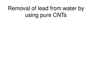 Removal of lead from water by using pure CNTs