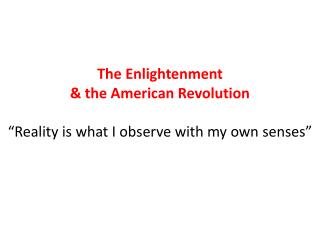 "The Enlightenment  & the American Revolution ""Reality is what I observe with my own senses"""