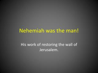 Nehemiah was the man!