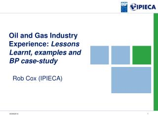Oil and Gas Industry Experience:  Lessons Learnt, examples and BP case-study