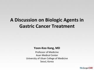 A Discussion on Biologic Agents in Gastric Cancer Treatment Yoon-Koo Kang, MD