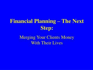 Financial Planning – The Next Step: Merging Your Clients Money  With Their Lives