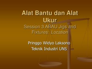 Alat Bantu dan Alat Ukur Session 3 ABAU Jigs and Fixtures:  Location