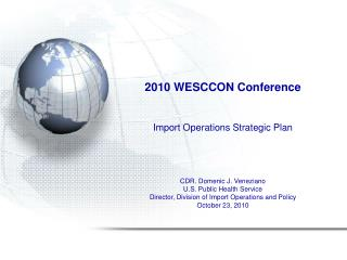 2010 WESCCON Conference     Import Operations Strategic Plan    CDR. Domenic J. Veneziano U.S. Public Health Service Dir