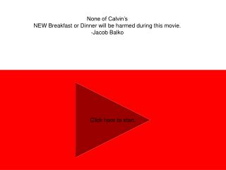 None of Calvin's  NEW Breakfast or Dinner will be harmed during this movie. -Jacob Balko