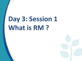 Day 3: Session 1 What is RM ?