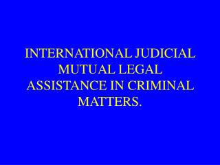 INTERNATIONAL JUDICIAL MUTUAL LEGAL ASSISTANCE IN CRIMINAL MATTERS.