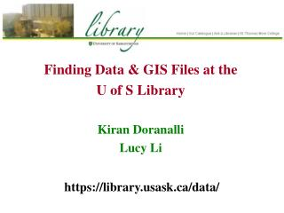 Finding Data & GIS Files at the U of S Library Kiran Doranalli Lucy Li