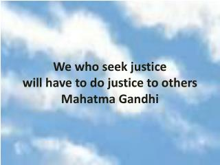 We who seek justice will have to do justice to others Mahatma Gandhi