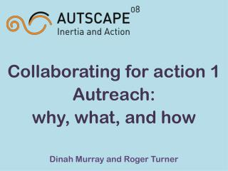 Collaborating for action 1 Autreach:  why, what, and how Dinah Murray and Roger Turner