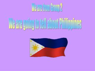 We are going to tell about Philippines