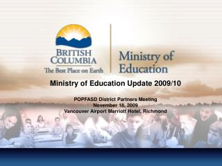 Ministry of Education Update 2009/10 POPFASD District Partners Meeting November 18, 2009