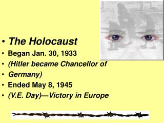 The Holocaust Began Jan. 30, 1933 (Hitler became Chancellor of Germany) Ended May 8, 1945