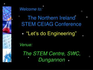 "Welcome to: The Northern Ireland STEM CEIAG Conference ""Let's do Engineering"" Venue:"