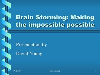 Brain Storming: Making the impossible possible