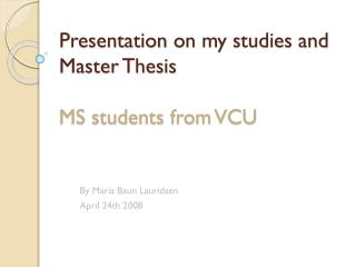 Presentation on my  studies and Master  Thesis MS students from VCU