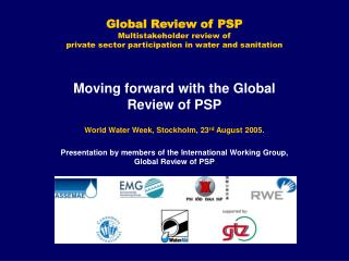 Moving forward with the Global Review of PSP World Water Week, Stockholm, 23 rd  August 2005.