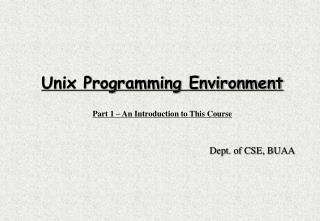 Unix Programming Environment Part 1 – An Introduction to This Course Dept. of CSE, BUAA