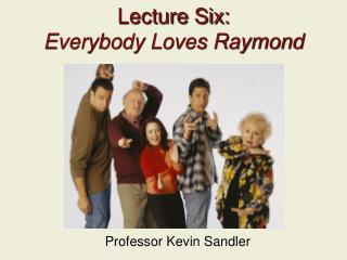 Lecture Six: Everybody Loves Raymond