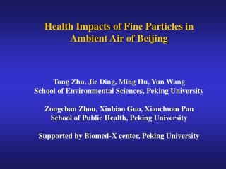 Health Impacts of Fine Particles in  Ambient Air of Beijing Tong Zhu, Jie Ding, Ming Hu, Yun Wang