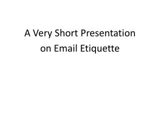 A Very Short Presentation on Email Etiquette