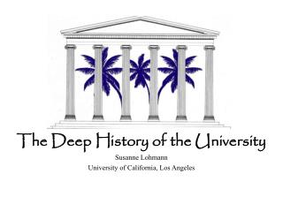 The Deep History of the University Susanne Lohmann University of California, Los Angeles