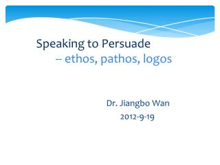 Speaking to Persuade                -- ethos, pathos, logos