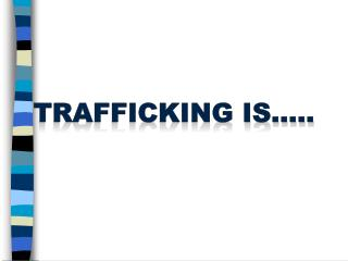 trafficking is…..