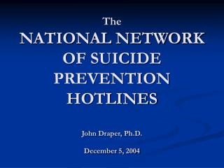 The  NATIONAL NETWORK OF SUICIDE PREVENTION HOTLINES John Draper, Ph.D. December 5, 2004