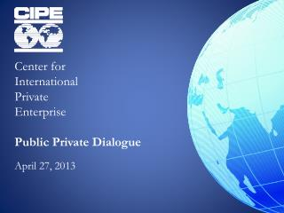 Center for  International  Private  Enterprise  Public Private Dialogue April 27, 2013