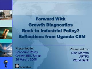 Forward With  Growth Diagnostics  Back to Industrial Policy?   Reflections from Uganda CEM
