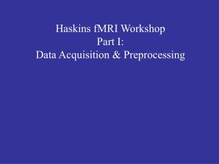Haskins fMRI Workshop Part I: Data Acquisition & Preprocessing