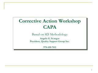 Corrective Action Workshop CAPA Based on 8D Methodology Angelo G. Scangas President, Quality Support Group Inc. 978-430-