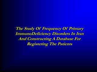 The Study Of Frequency Of Primary ImmunoDeficiency Disorders In Iran And Constructing A Database For Registering The Pat