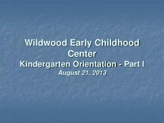 Wildwood Early Childhood Center Kindergarten Orientation - Part I August 21, 2013